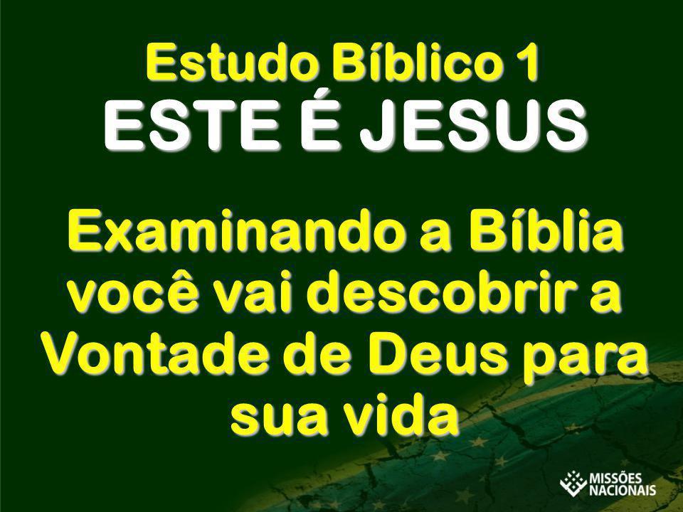 Estudo Bíblico 1 ESTE É JESUS Examinando a Bíblia você vai descobrir a Vontade de Deus para sua vida