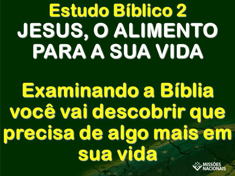 Estudo Bíblico 2 JESUS, O ALIMENTO PARA A SUA VIDA Examinando a Bíblia você vai descobrir que precisa de algo mais em sua vida