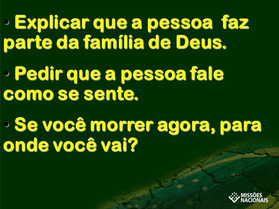 Explicar que a pessoa faz parte da família de Deus. Explicar que a pessoa faz parte da família de Deus. Pedir que a pessoa fale como se sente. Pedir q