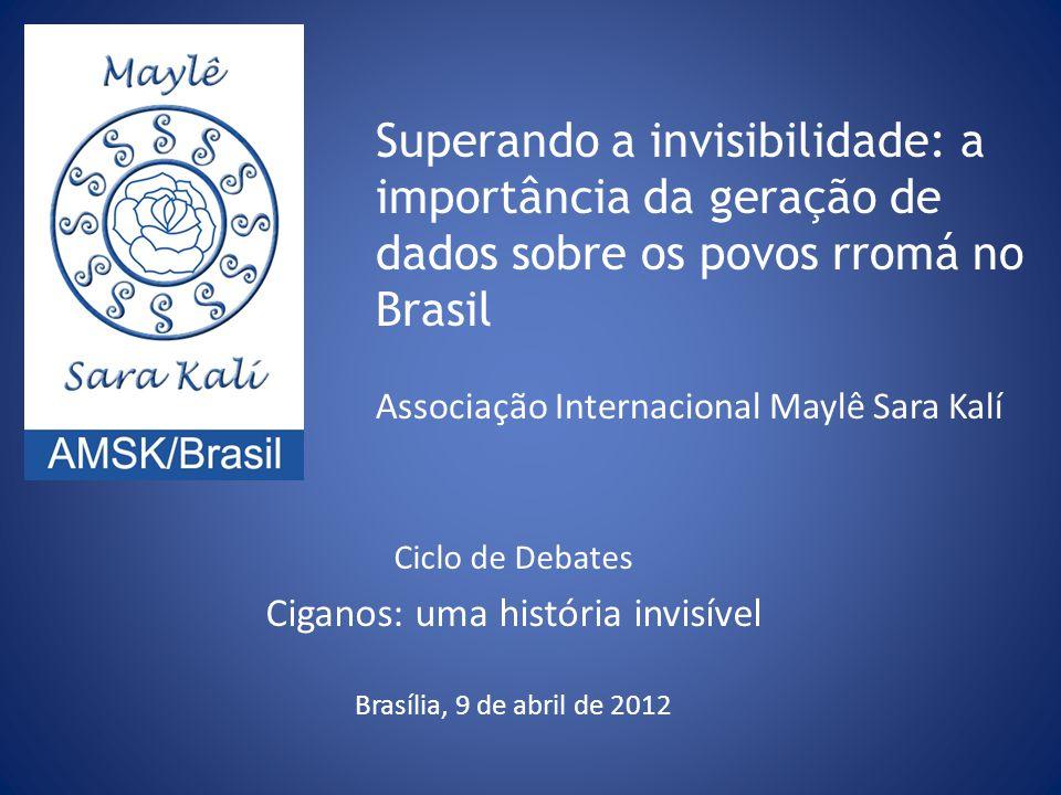 Superando a invisibilidade: a importância da geração de dados sobre os povos rromá no Brasil Associação Internacional Maylê Sara Kalí Ciclo de Debates Ciganos: uma história invisível Brasília, 9 de abril de 2012