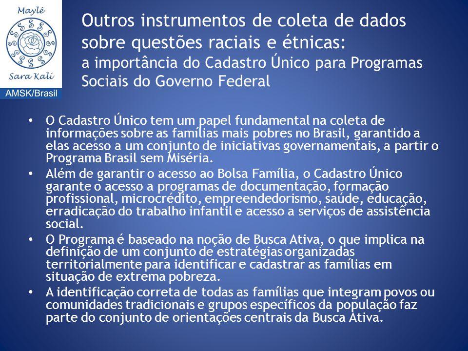 Outros instrumentos de coleta de dados sobre questões raciais e étnicas: a importância do Cadastro Único para Programas Sociais do Governo Federal O Cadastro Único tem um papel fundamental na coleta de informações sobre as famílias mais pobres no Brasil, garantido a elas acesso a um conjunto de iniciativas governamentais, a partir o Programa Brasil sem Miséria.