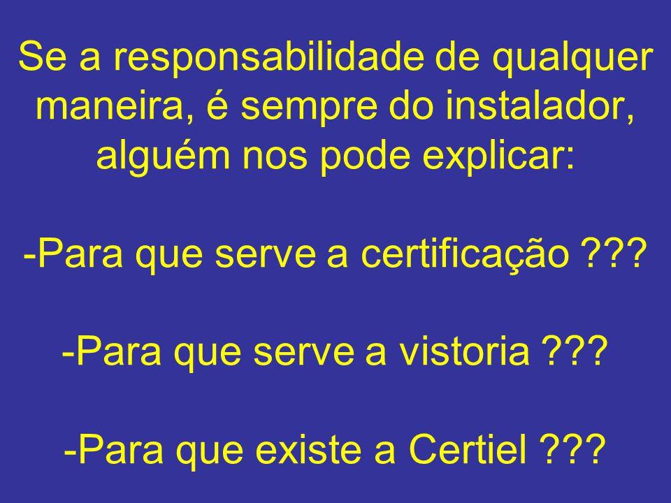 Se a responsabilidade de qualquer maneira, é sempre do instalador, alguém nos pode explicar: -Para que serve a certificação ??? -Para que serve a vist