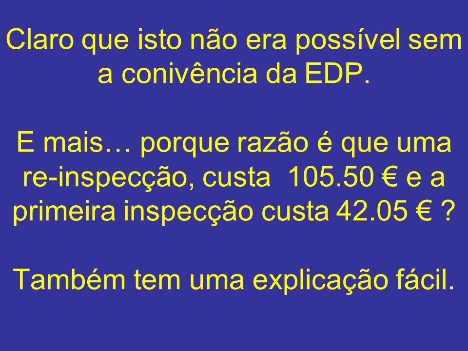 Claro que isto não era possível sem a conivência da EDP. E mais… porque razão é que uma re-inspecção, custa 105.50 e a primeira inspecção custa 42.05