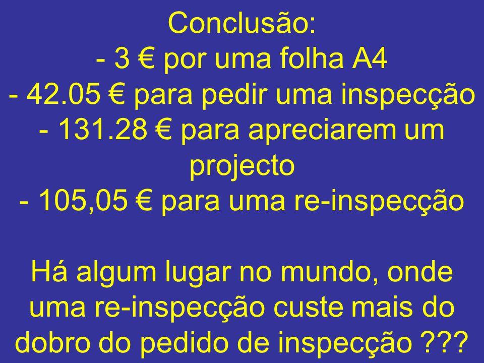 Conclusão: - 3 por uma folha A4 - 42.05 para pedir uma inspecção - 131.28 para apreciarem um projecto - 105,05 para uma re-inspecção Há algum lugar no