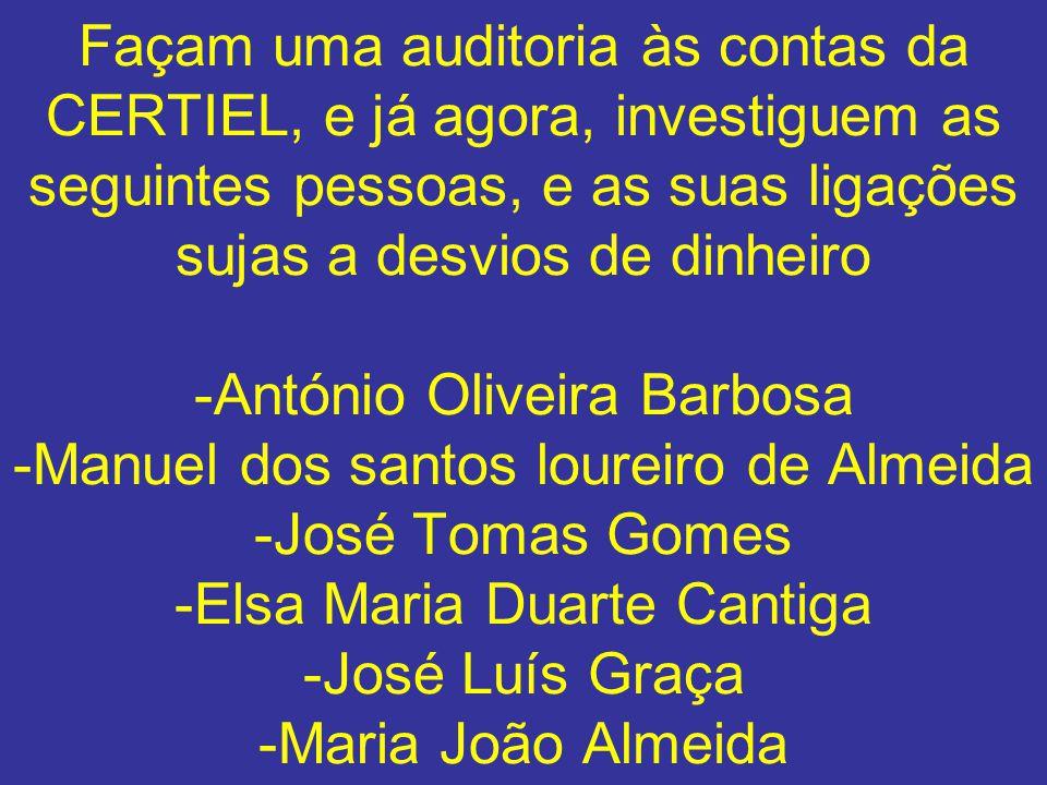 Façam uma auditoria às contas da CERTIEL, e já agora, investiguem as seguintes pessoas, e as suas ligações sujas a desvios de dinheiro -António Olivei