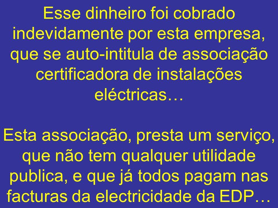 Esse dinheiro foi cobrado indevidamente por esta empresa, que se auto-intitula de associação certificadora de instalações eléctricas… Esta associação,