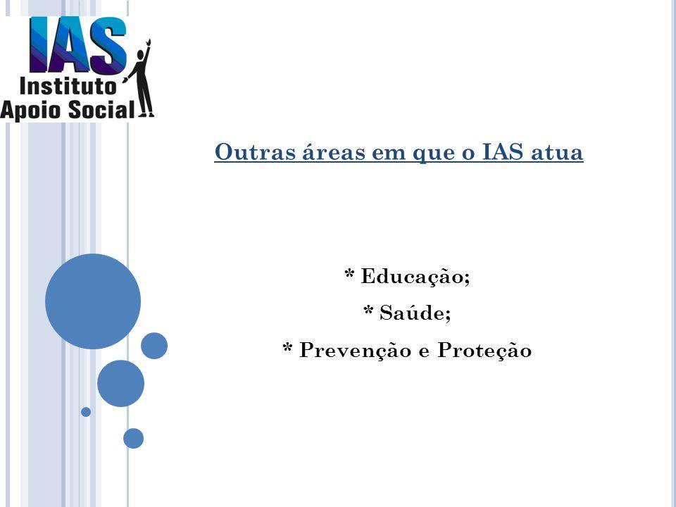 * Educação; * Saúde; * Prevenção e Proteção Outras áreas em que o IAS atua