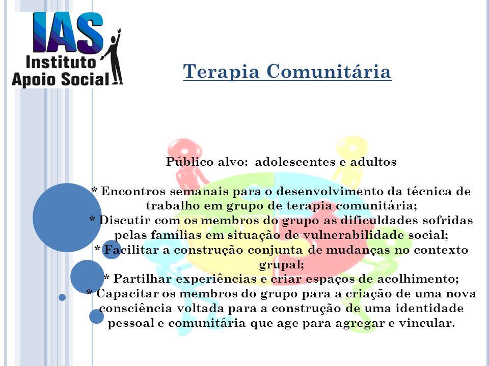 Público alvo: adolescentes e adultos * Encontros semanais para o desenvolvimento da técnica de trabalho em grupo de terapia comunitária; * Discutir co