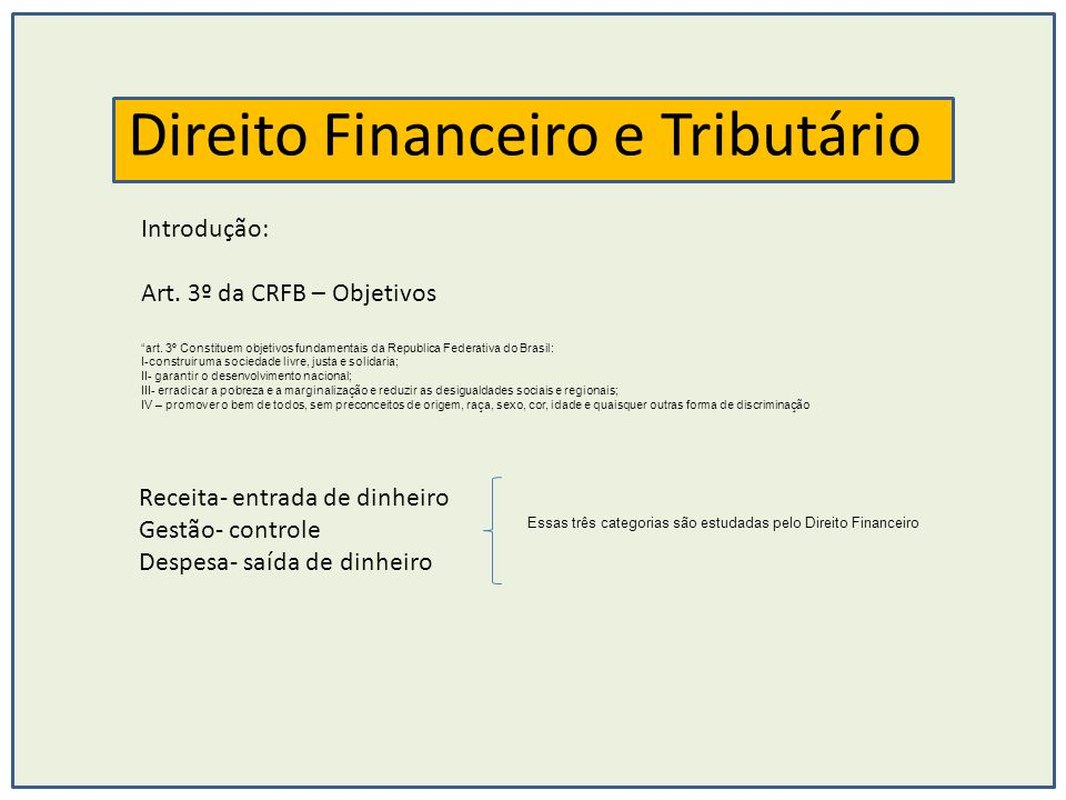 Direito Financeiro e Tributário Introdução: Art. 3º da CRFB – Objetivos art. 3º Constituem objetivos fundamentais da Republica Federativa do Brasil: I