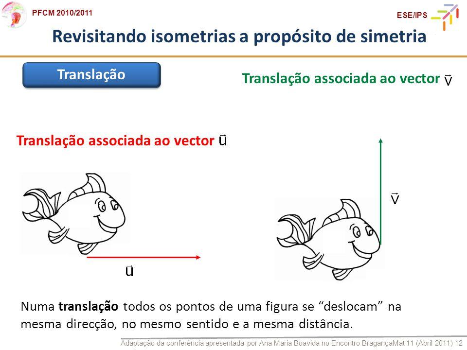 Adaptação da conferência apresentada por Ana Maria Boavida no Encontro BragançaMat 11 (Abril 2011) 12 PFCM 2010/2011 ESE/IPS Revisitando isometrias a
