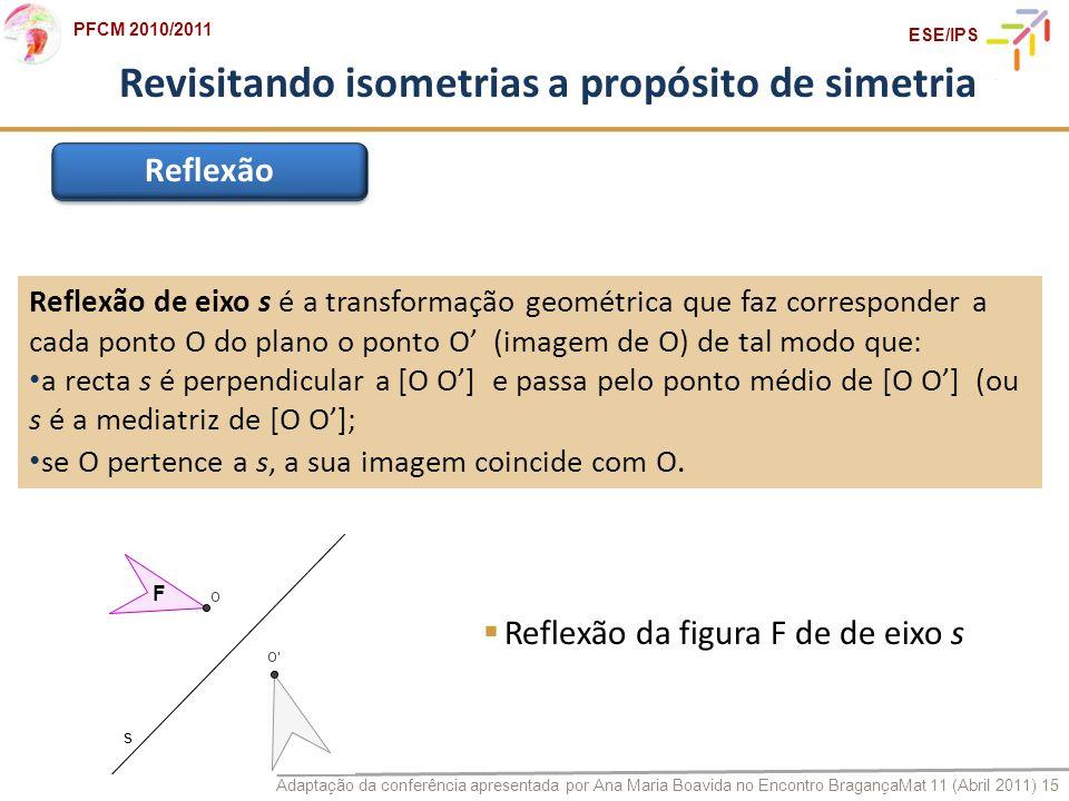 Adaptação da conferência apresentada por Ana Maria Boavida no Encontro BragançaMat 11 (Abril 2011) 15 PFCM 2010/2011 ESE/IPS Revisitando isometrias a