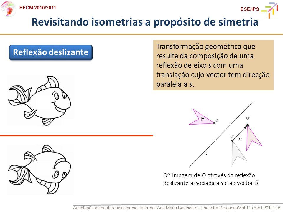 Adaptação da conferência apresentada por Ana Maria Boavida no Encontro BragançaMat 11 (Abril 2011) 16 PFCM 2010/2011 ESE/IPS Revisitando isometrias a