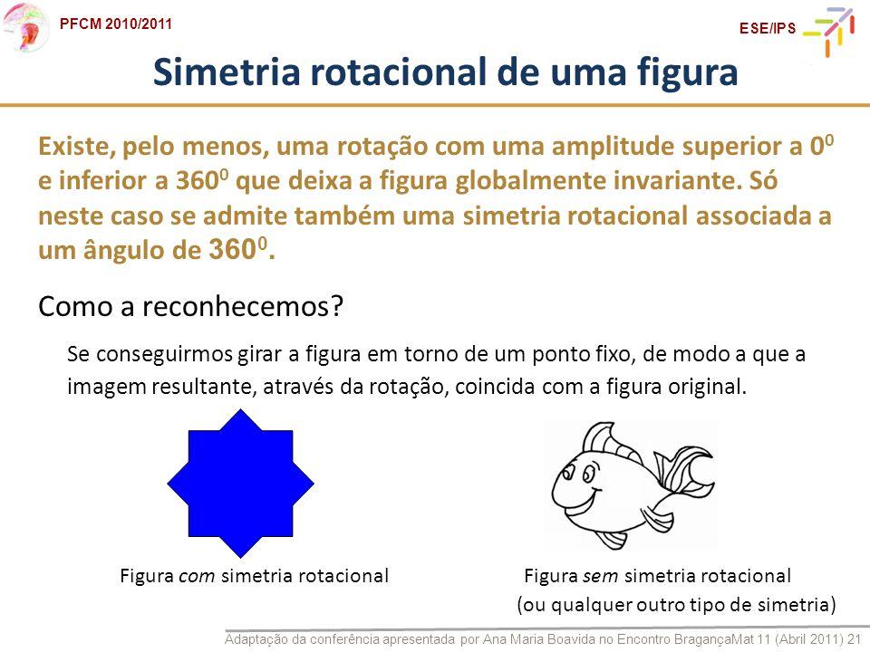Adaptação da conferência apresentada por Ana Maria Boavida no Encontro BragançaMat 11 (Abril 2011) 21 PFCM 2010/2011 ESE/IPS Figura com simetria rotac