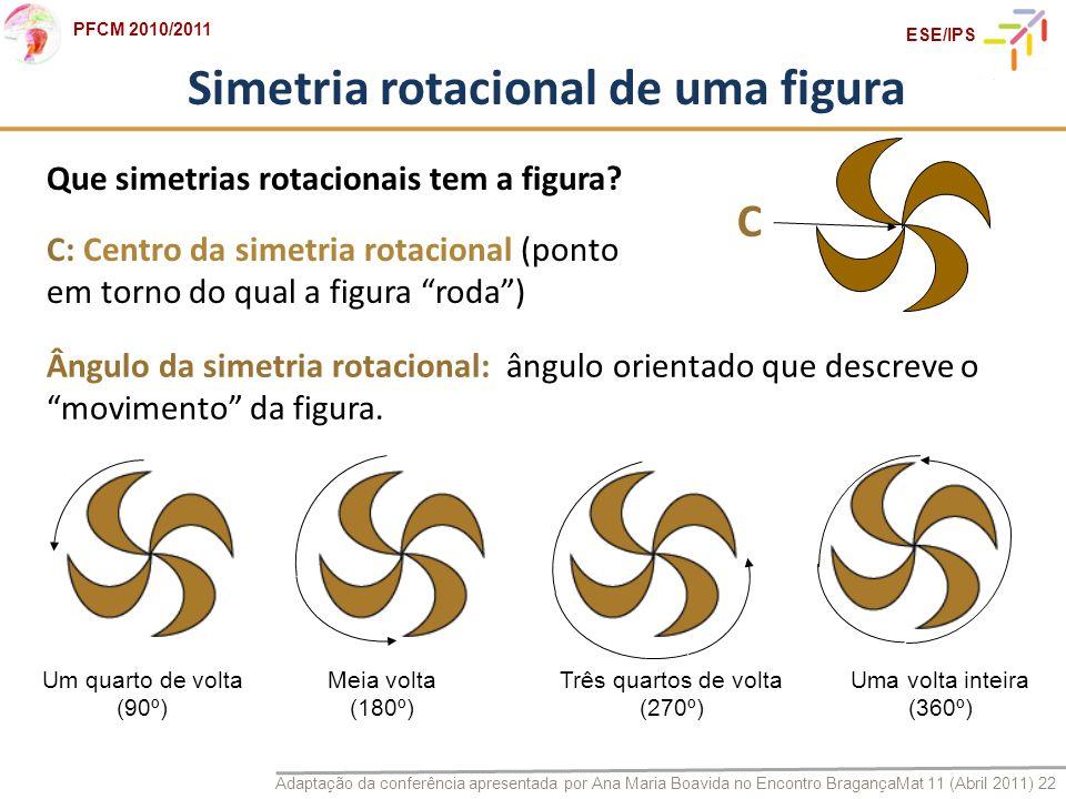 Adaptação da conferência apresentada por Ana Maria Boavida no Encontro BragançaMat 11 (Abril 2011) 22 PFCM 2010/2011 ESE/IPS Simetria rotacional de um