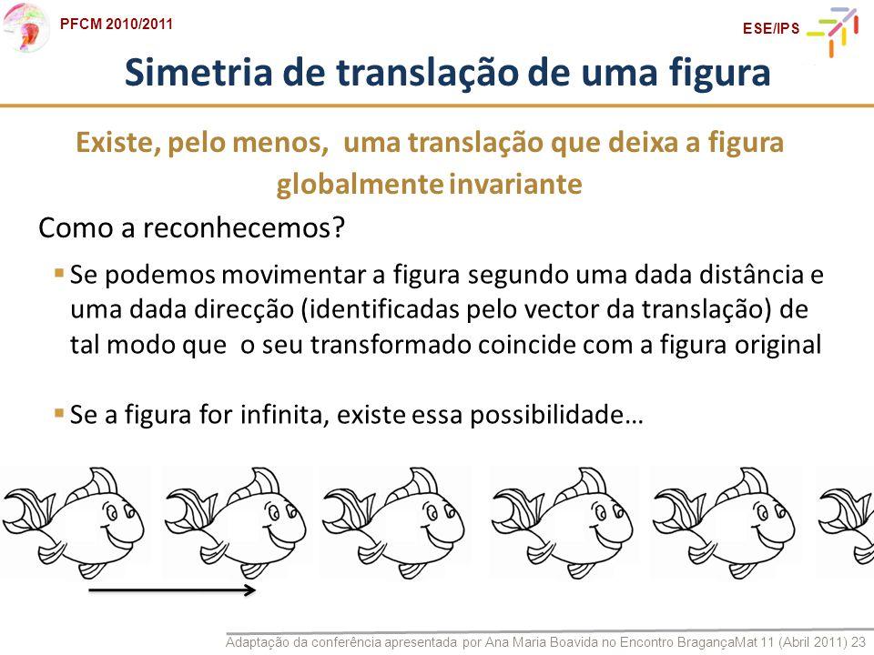 Adaptação da conferência apresentada por Ana Maria Boavida no Encontro BragançaMat 11 (Abril 2011) 23 PFCM 2010/2011 ESE/IPS Simetria de translação de