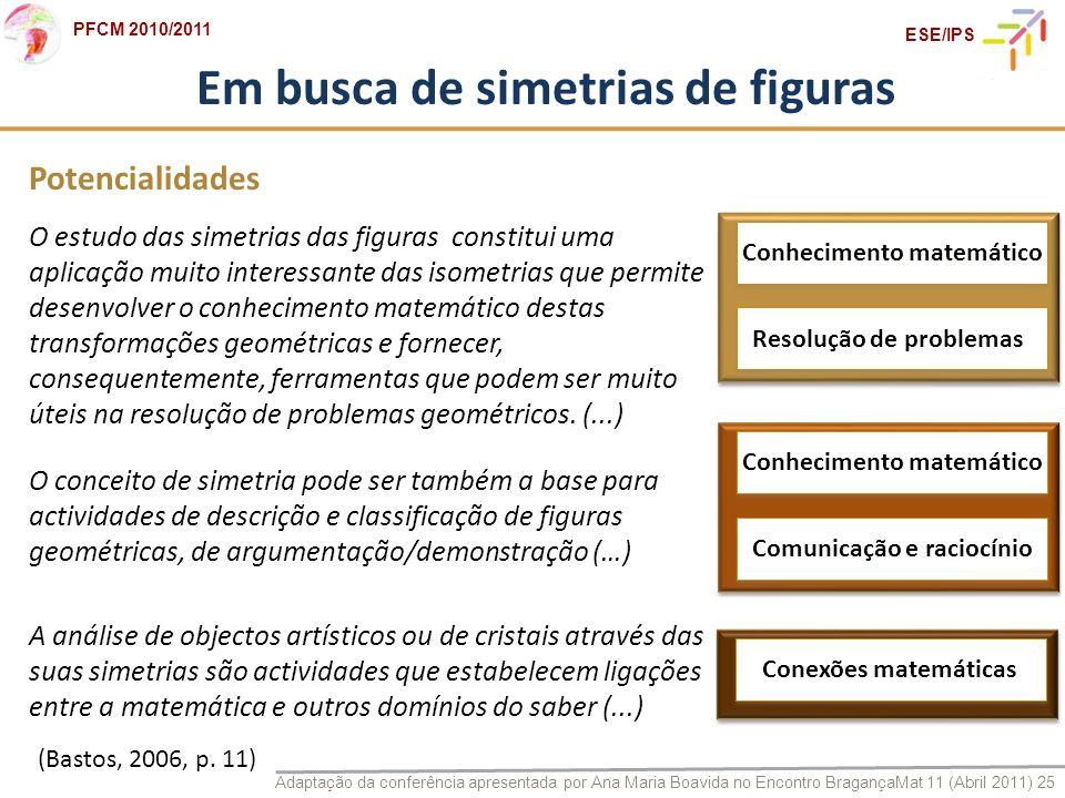 Adaptação da conferência apresentada por Ana Maria Boavida no Encontro BragançaMat 11 (Abril 2011) 25 PFCM 2010/2011 ESE/IPS Em busca de simetrias de
