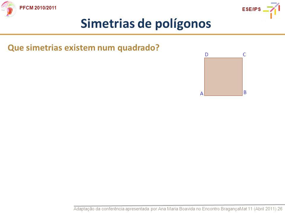Adaptação da conferência apresentada por Ana Maria Boavida no Encontro BragançaMat 11 (Abril 2011) 26 PFCM 2010/2011 ESE/IPS Simetrias de polígonos Qu