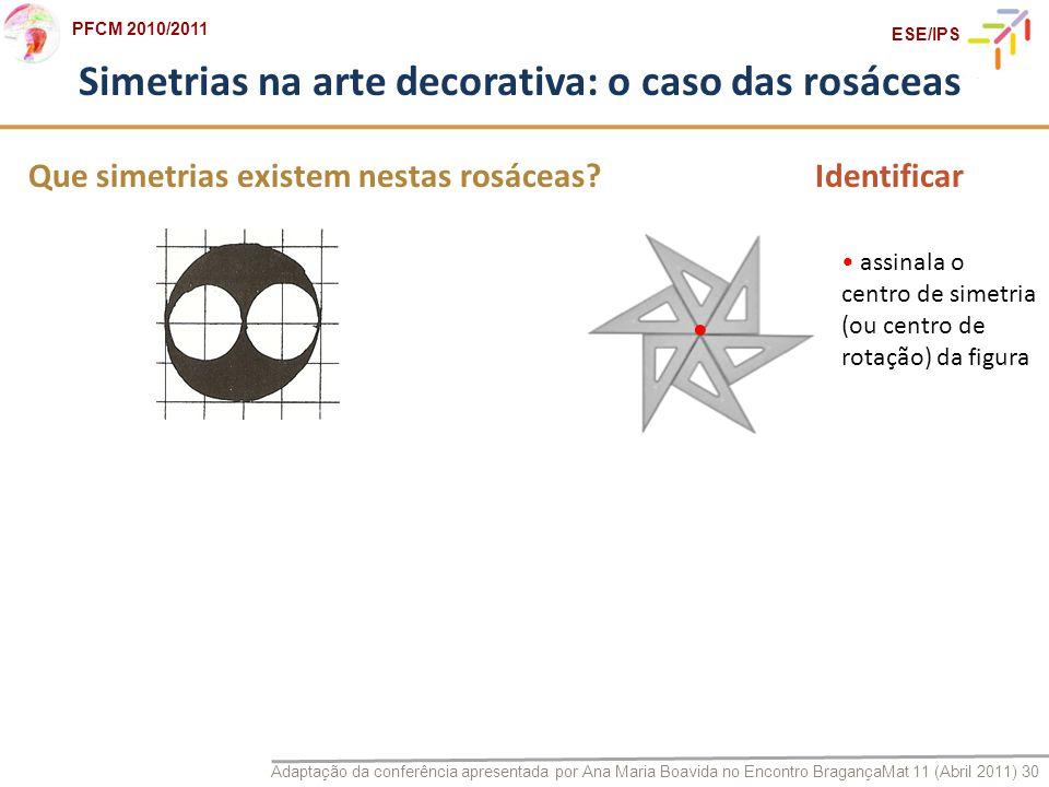 Adaptação da conferência apresentada por Ana Maria Boavida no Encontro BragançaMat 11 (Abril 2011) 30 PFCM 2010/2011 ESE/IPS Que simetrias existem nes