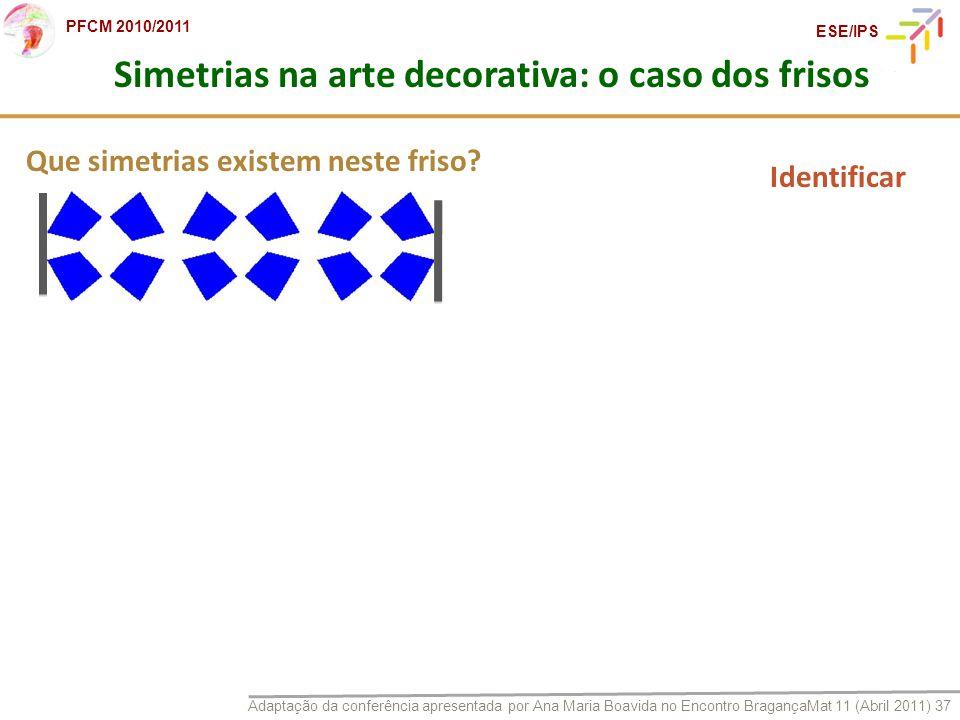 Adaptação da conferência apresentada por Ana Maria Boavida no Encontro BragançaMat 11 (Abril 2011) 37 PFCM 2010/2011 ESE/IPS Que simetrias existem nes