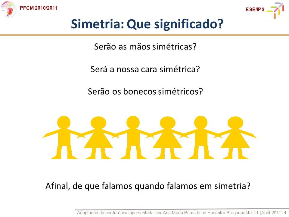 Adaptação da conferência apresentada por Ana Maria Boavida no Encontro BragançaMat 11 (Abril 2011) 4 PFCM 2010/2011 ESE/IPS Simetria: Que significado?