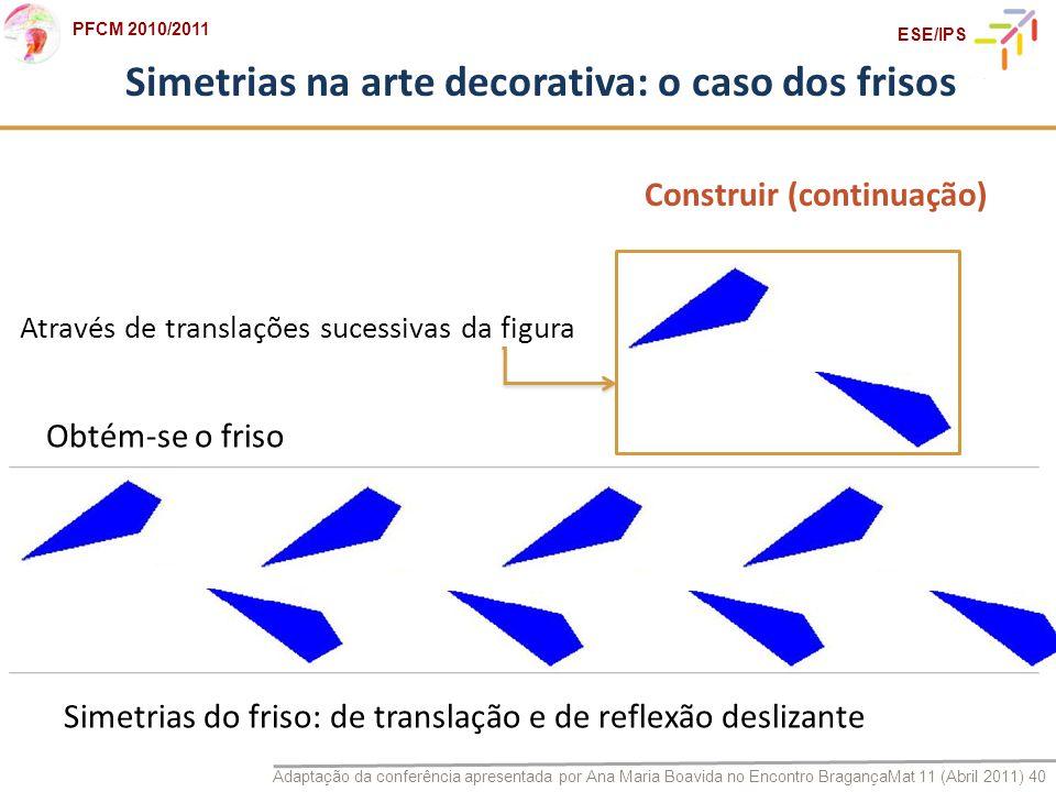 Adaptação da conferência apresentada por Ana Maria Boavida no Encontro BragançaMat 11 (Abril 2011) 40 PFCM 2010/2011 ESE/IPS Simetrias na arte decorat