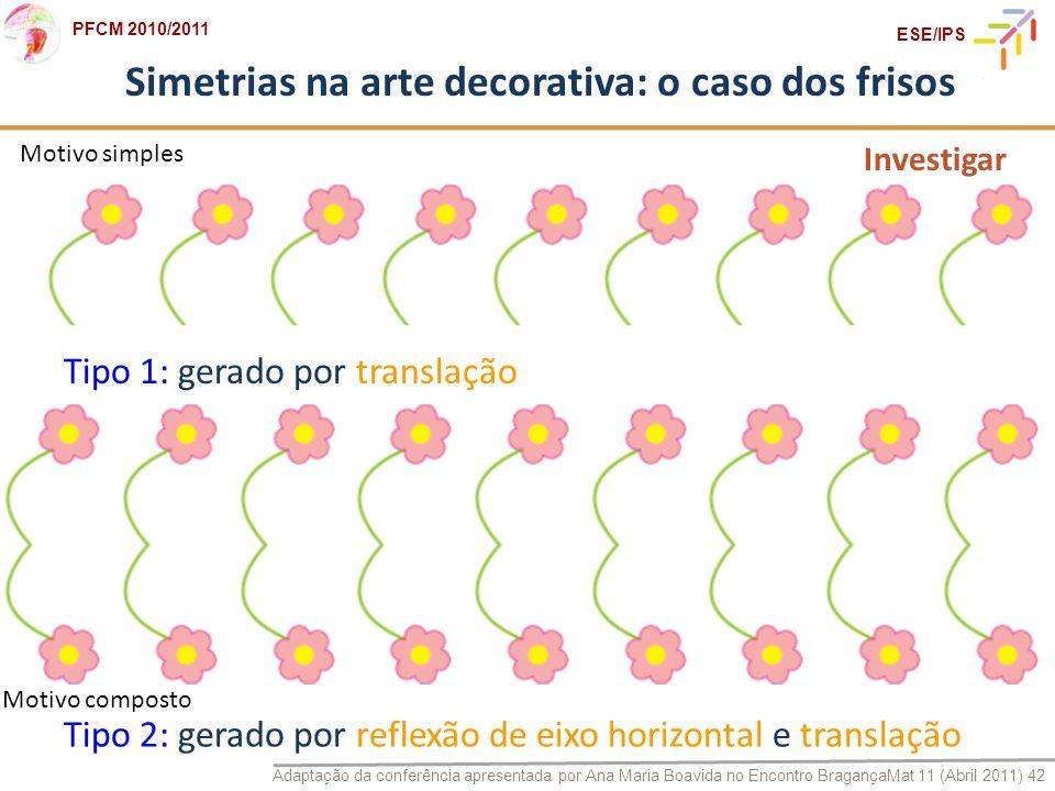 Adaptação da conferência apresentada por Ana Maria Boavida no Encontro BragançaMat 11 (Abril 2011) 42 PFCM 2010/2011 ESE/IPS Simetrias na arte decorat