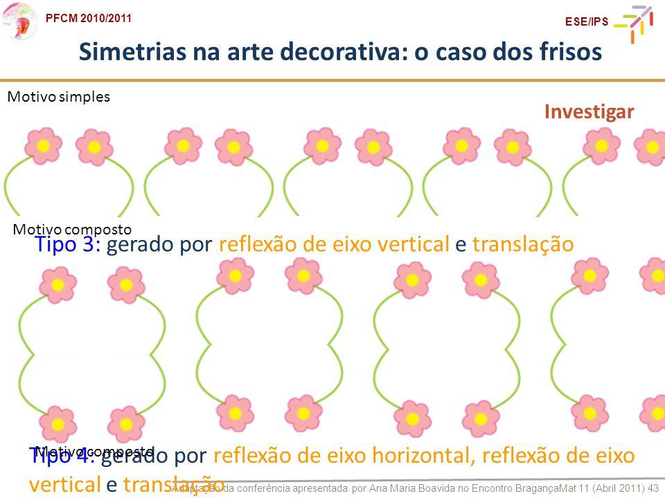 Adaptação da conferência apresentada por Ana Maria Boavida no Encontro BragançaMat 11 (Abril 2011) 43 PFCM 2010/2011 ESE/IPS Simetrias na arte decorat