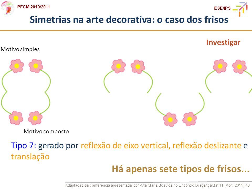 Adaptação da conferência apresentada por Ana Maria Boavida no Encontro BragançaMat 11 (Abril 2011) 46 PFCM 2010/2011 ESE/IPS Simetrias na arte decorat