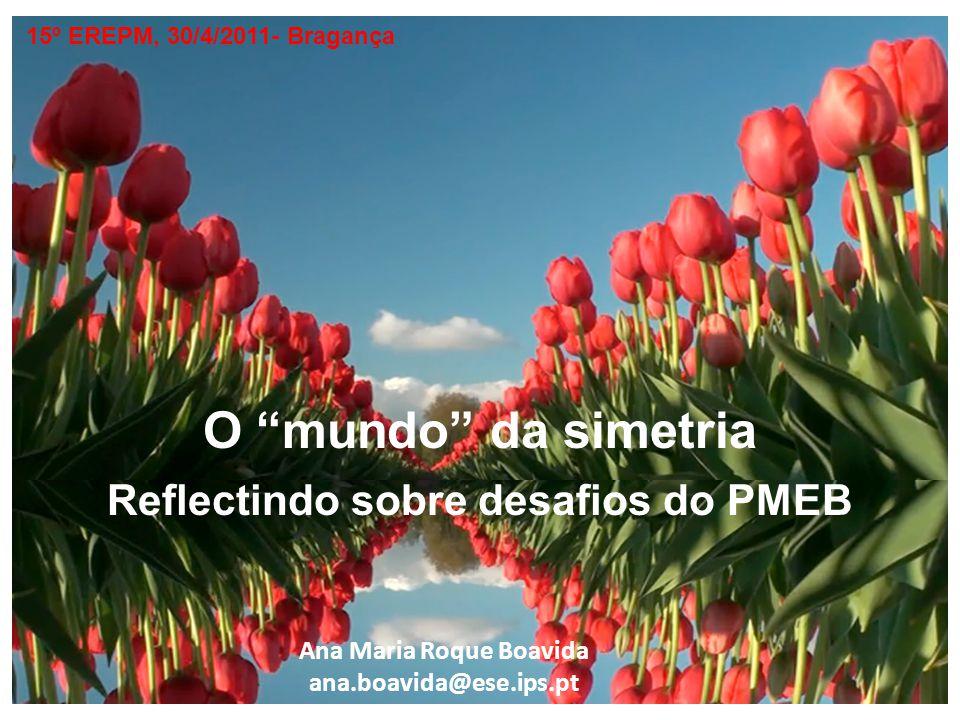 O mundo da simetria Reflectindo sobre desafios do PMEB 15º EREPM, 30/4/2011- Bragança Ana Maria Roque Boavida ana.boavida@ese.ips.pt