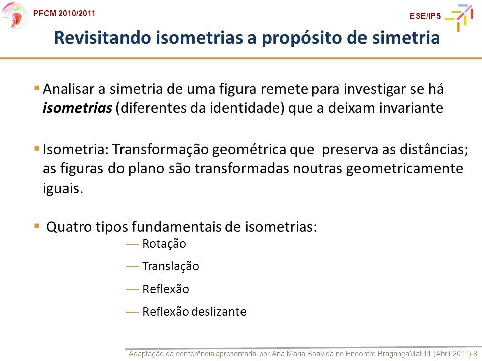 Adaptação da conferência apresentada por Ana Maria Boavida no Encontro BragançaMat 11 (Abril 2011) 8 PFCM 2010/2011 ESE/IPS Revisitando isometrias a p