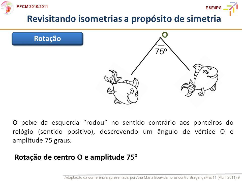 Adaptação da conferência apresentada por Ana Maria Boavida no Encontro BragançaMat 11 (Abril 2011) 9 PFCM 2010/2011 ESE/IPS Revisitando isometrias a p