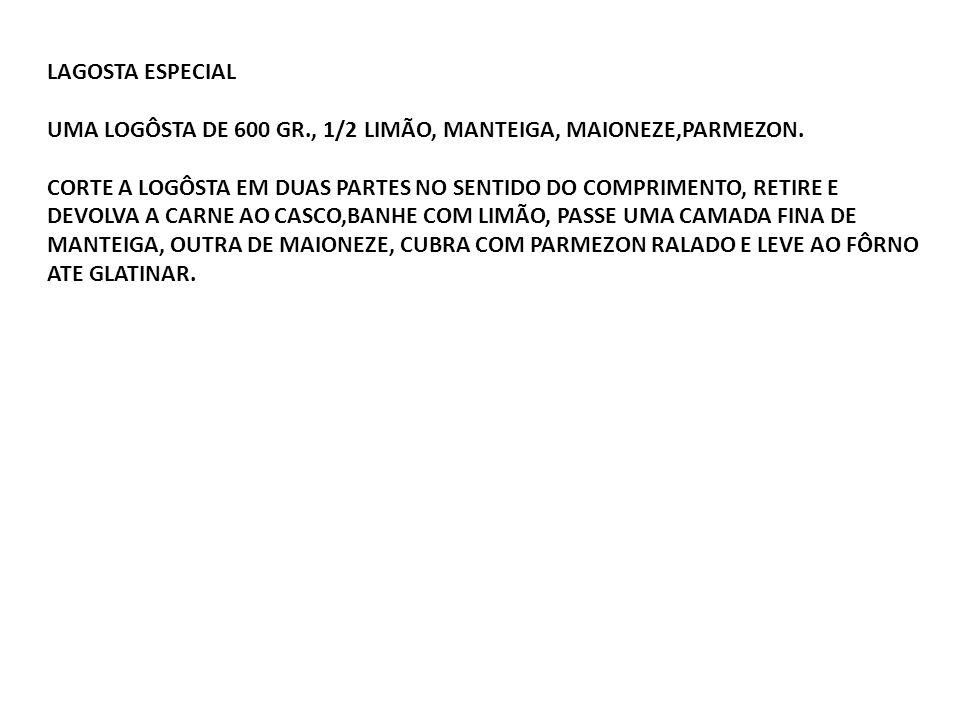 LAGOSTA ESPECIAL UMA LOGÔSTA DE 600 GR., 1/2 LIMÃO, MANTEIGA, MAIONEZE,PARMEZON. CORTE A LOGÔSTA EM DUAS PARTES NO SENTIDO DO COMPRIMENTO, RETIRE E DE