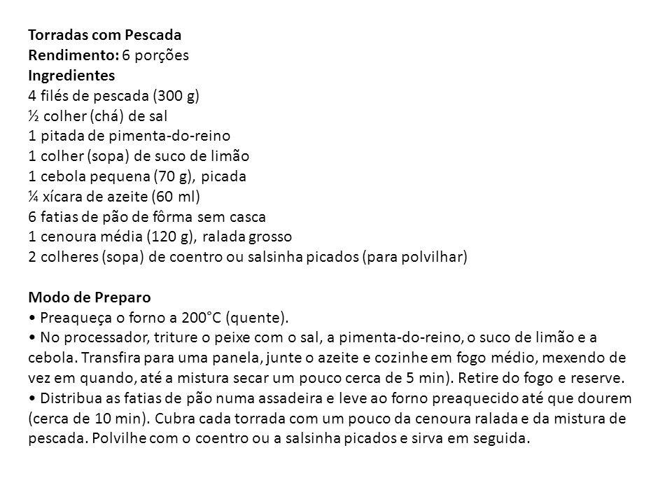 Torradas com Pescada Rendimento: 6 porções Ingredientes 4 filés de pescada (300 g) ½ colher (chá) de sal 1 pitada de pimenta-do-reino 1 colher (sopa)