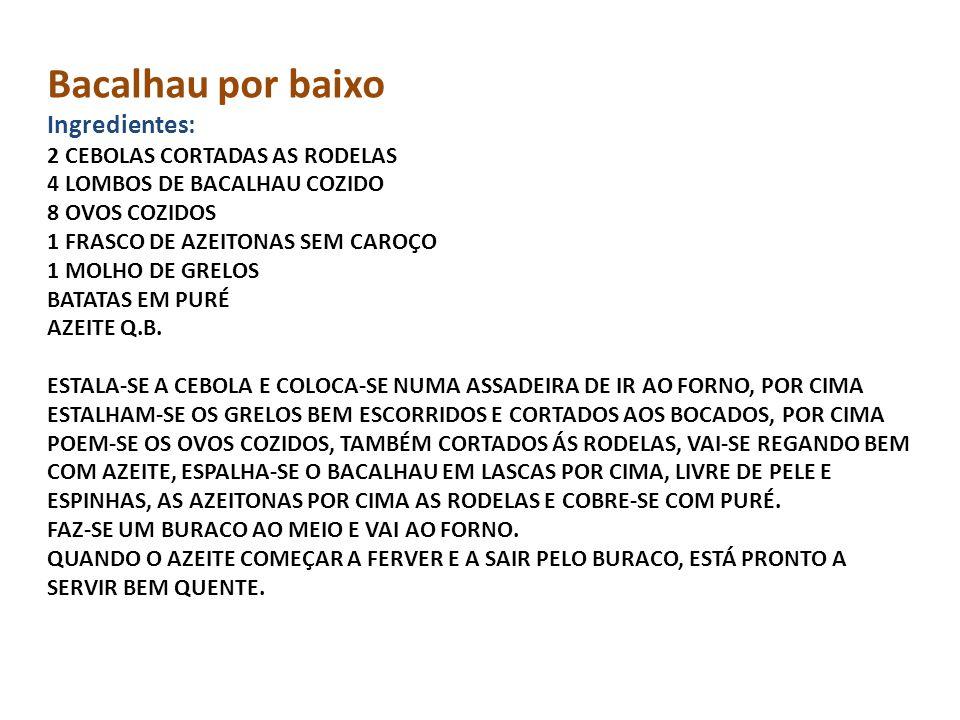 Bacalhau por baixo Ingredientes: 2 CEBOLAS CORTADAS AS RODELAS 4 LOMBOS DE BACALHAU COZIDO 8 OVOS COZIDOS 1 FRASCO DE AZEITONAS SEM CAROÇO 1 MOLHO DE