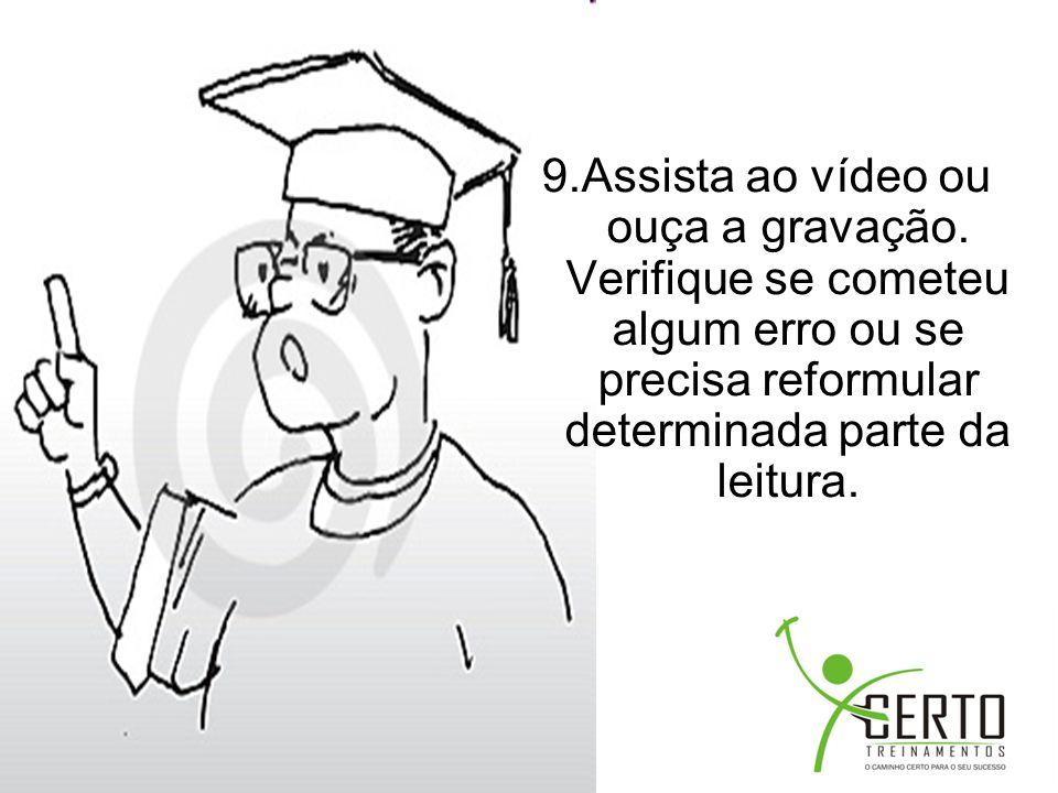 9.Assista ao vídeo ou ouça a gravação. Verifique se cometeu algum erro ou se precisa reformular determinada parte da leitura.
