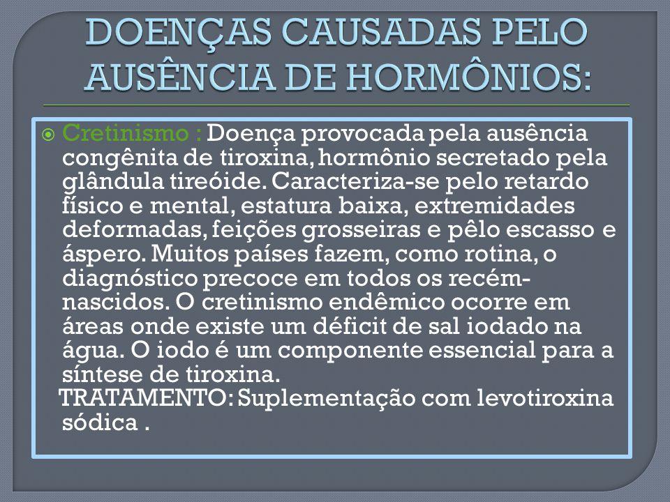 Cretinismo : Doença provocada pela ausência congênita de tiroxina, hormônio secretado pela glândula tireóide. Caracteriza-se pelo retardo físico e men