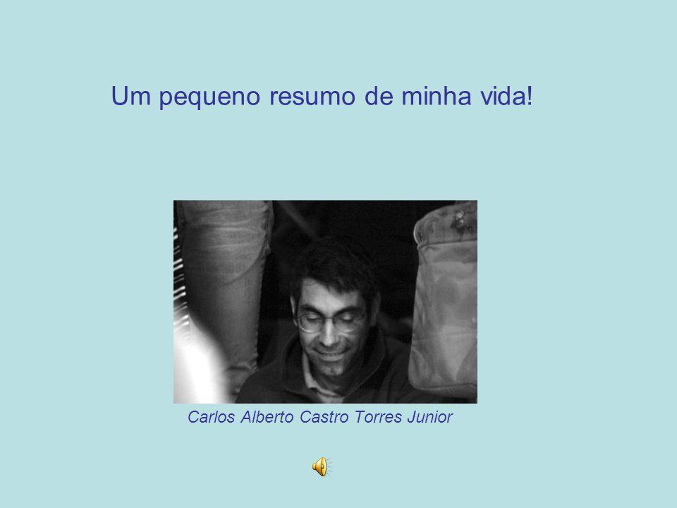 Um pequeno resumo de minha vida! Carlos Alberto Castro Torres Junior