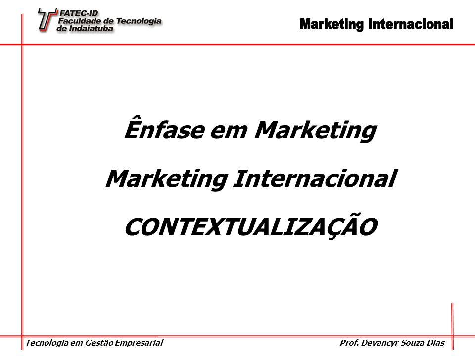 Tecnologia em Gestão Empresarial Prof. Devancyr Souza Dias Ênfase em Marketing Marketing Internacional CONTEXTUALIZAÇÃO