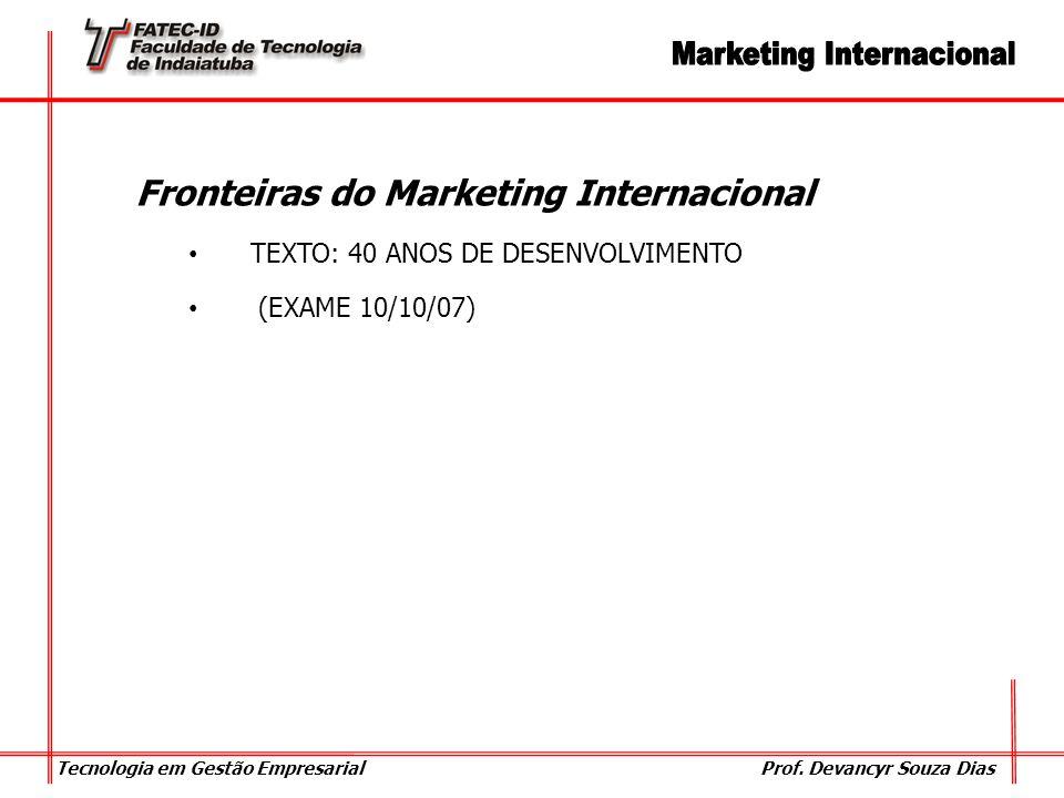 Tecnologia em Gestão Empresarial Prof. Devancyr Souza Dias Fronteiras do Marketing Internacional TEXTO: 40 ANOS DE DESENVOLVIMENTO (EXAME 10/10/07)