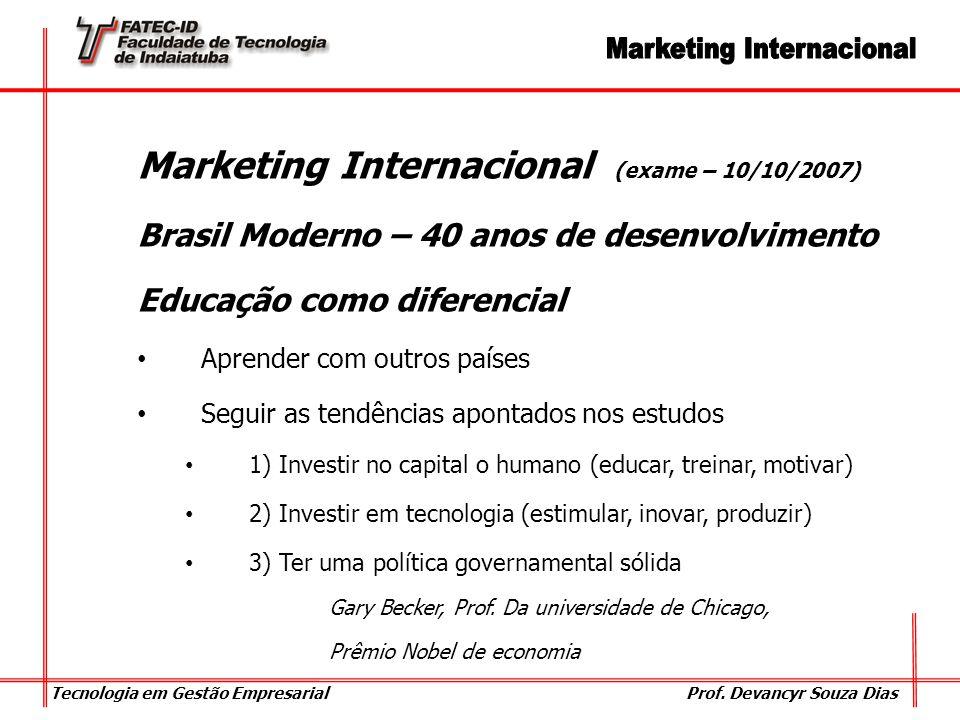 Tecnologia em Gestão Empresarial Prof. Devancyr Souza Dias Marketing Internacional (exame – 10/10/2007) Brasil Moderno – 40 anos de desenvolvimento Ed