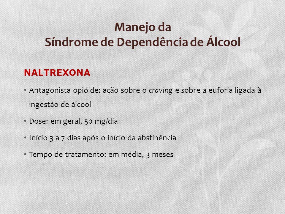 Manejo da Síndrome de Dependência de Álcool NALTREXONA Antagonista opióide: ação sobre o craving e sobre a euforia ligada à ingestão de álcool Dose: e
