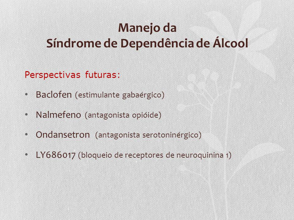 Manejo da Síndrome de Dependência de Álcool Perspectivas futuras: Baclofen (estimulante gabaérgico) Nalmefeno (antagonista opióide) Ondansetron (antag