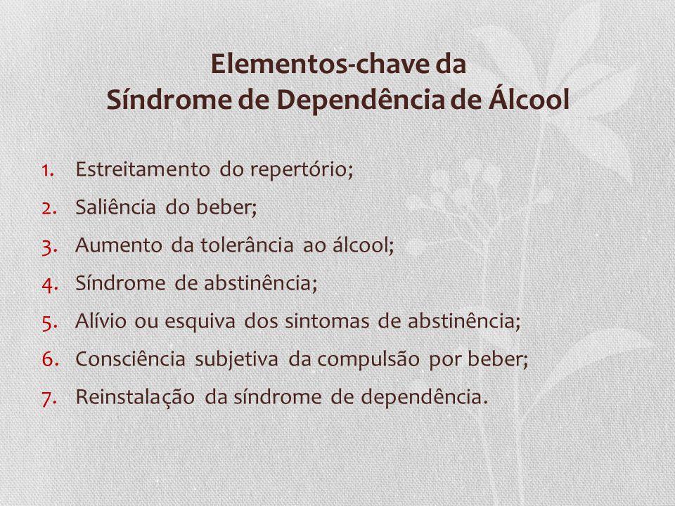 Elementos-chave da Síndrome de Dependência de Álcool 1.Estreitamento do repertório; 2.Saliência do beber; 3.Aumento da tolerância ao álcool; 4.Síndrom