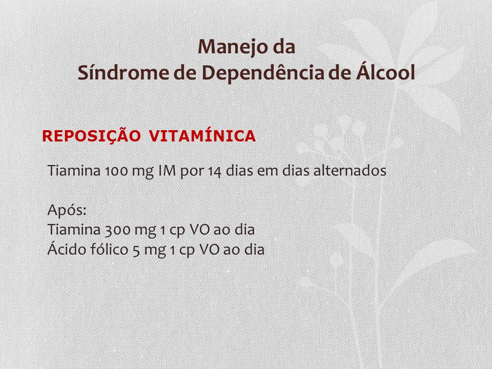 Manejo da Síndrome de Dependência de Álcool REPOSIÇÃO VITAMÍNICA Tiamina 100 mg IM por 14 dias em dias alternados Após: Tiamina 300 mg 1 cp VO ao dia