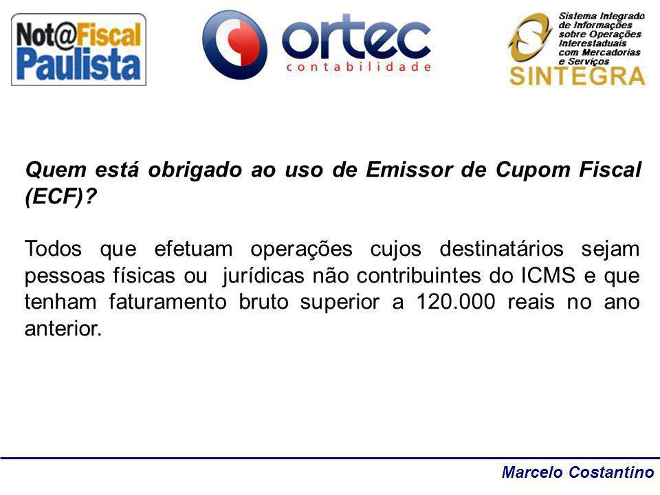 Marcelo Costantino Quem está obrigado ao uso de Emissor de Cupom Fiscal (ECF)? Todos que efetuam operações cujos destinatários sejam pessoas físicas o