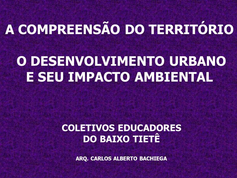 A COMPREENSÃO DO TERRITÓRIO O DESENVOLVIMENTO URBANO E SEU IMPACTO AMBIENTAL COLETIVOS EDUCADORES DO BAIXO TIETÊ ARQ. CARLOS ALBERTO BACHIEGA
