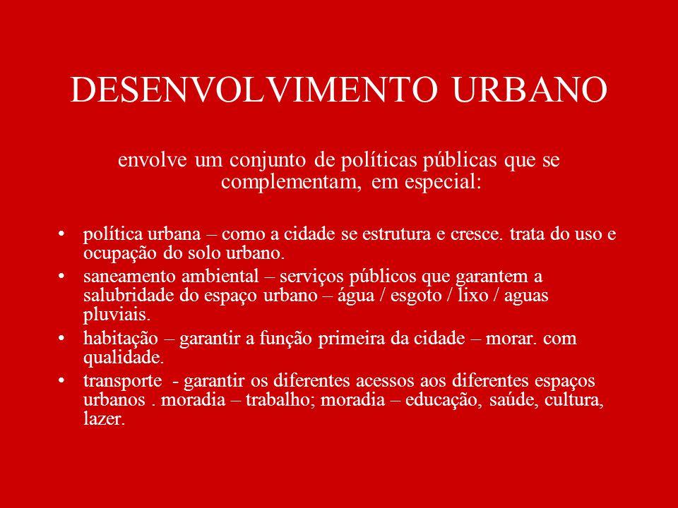 DESENVOLVIMENTO URBANO envolve um conjunto de políticas públicas que se complementam, em especial: política urbana – como a cidade se estrutura e cres