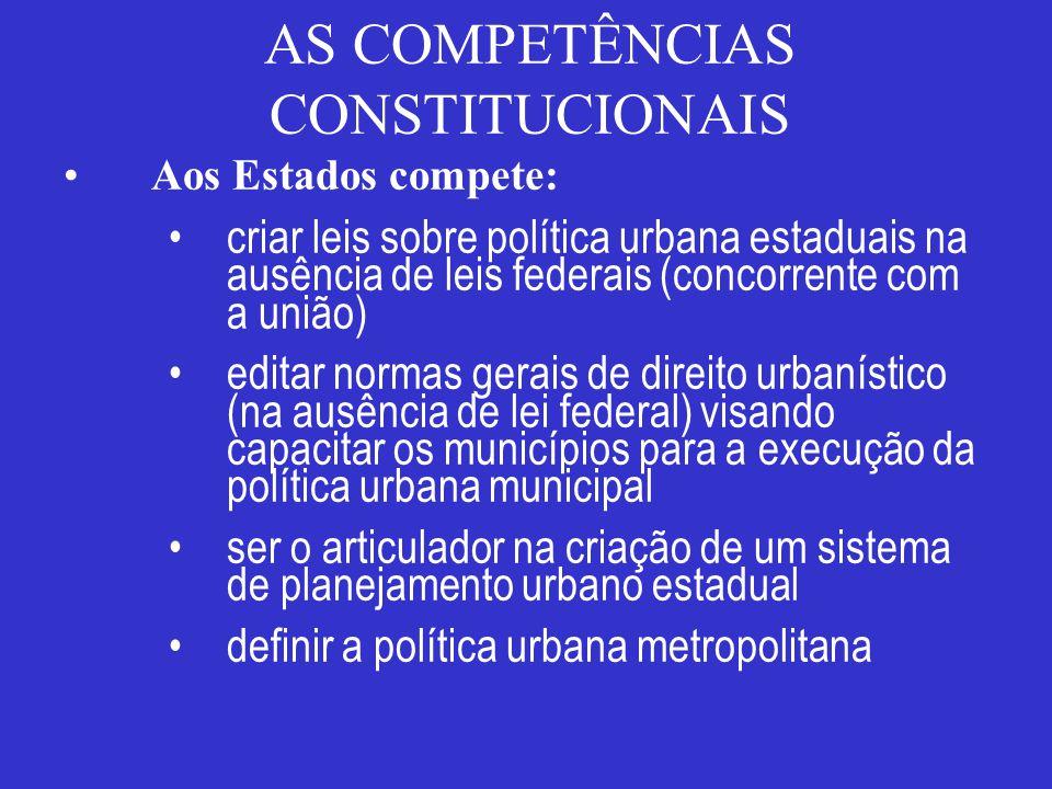 AS COMPETÊNCIAS CONSTITUCIONAIS Aos Estados compete: criar leis sobre política urbana estaduais na ausência de leis federais (concorrente com a união)