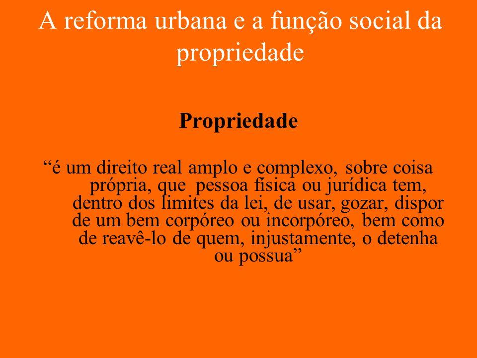 A reforma urbana e a função social da propriedade Propriedade é um direito real amplo e complexo, sobre coisa própria, que pessoa física ou jurídica t