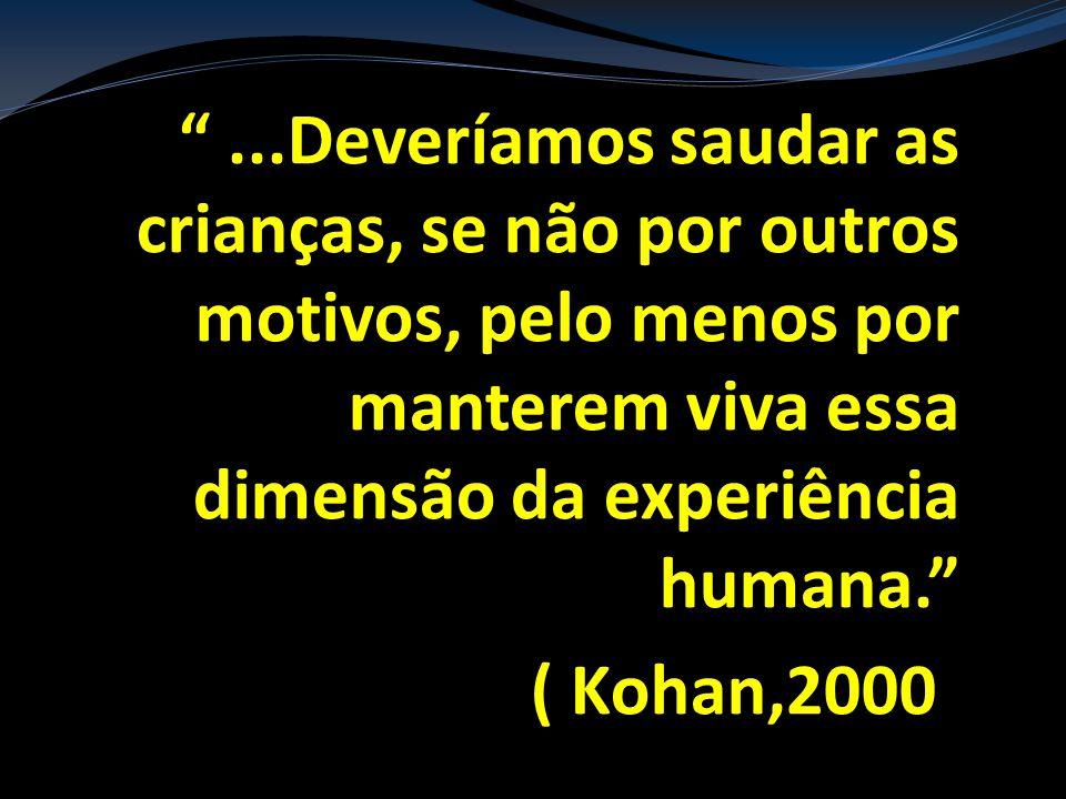 ...Deveríamos saudar as crianças, se não por outros motivos, pelo menos por manterem viva essa dimensão da experiência humana. ( Kohan,2000)